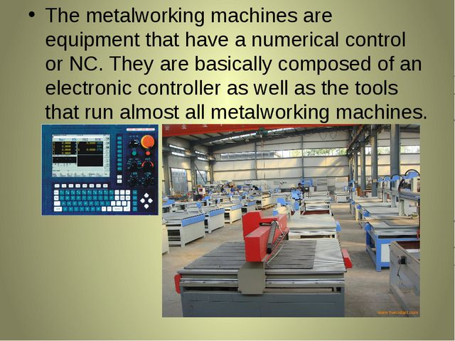 The metalworking machines are equipment that have a numerical control or NC....