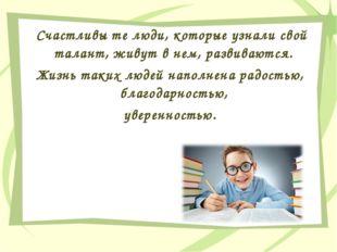 Счастливы те люди, которые узнали свой талант, живут в нем, развиваются. Жиз