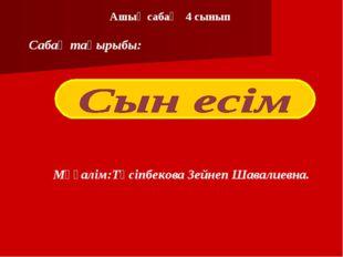 Ашық сабақ 4 сынып Мұғалім:Түсіпбекова Зейнеп Шавалиевна. Сабақ тақырыбы: