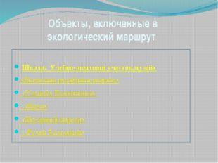 Объекты, включенные в экологический маршрут Школа: Учебно-опытный участок,му