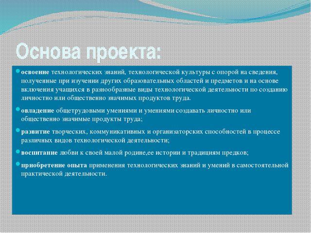 Основа проекта: освоение технологических знаний, технологической культуры с о...