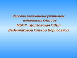 Работа выполнена учителем начальных классов МБОУ «Долговская СОШ» Ведерниково