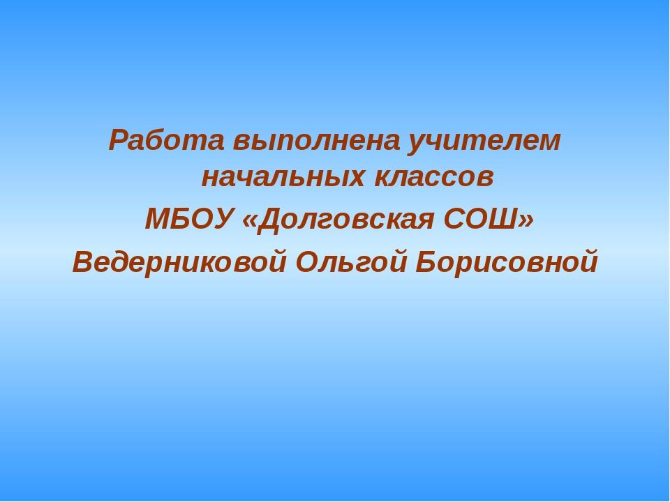 Работа выполнена учителем начальных классов МБОУ «Долговская СОШ» Ведерниково...
