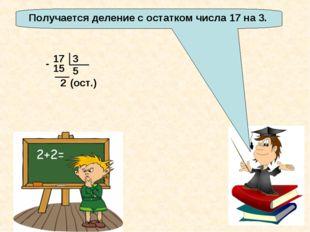 Получается деление с остатком числа 17 на 3. 17 3 5 2 15 - (ост.)