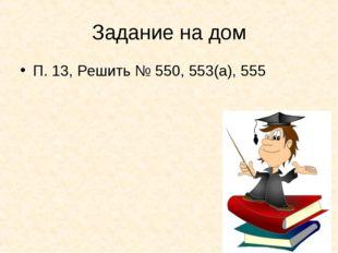 Задание на дом П. 13, Решить № 550, 553(а), 555