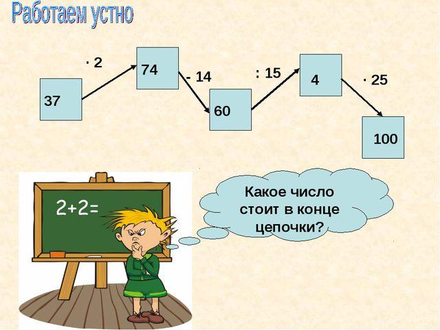37 · 2 74 - 14 60 · 25 4 : 15 100 Какое число стоит в конце цепочки?