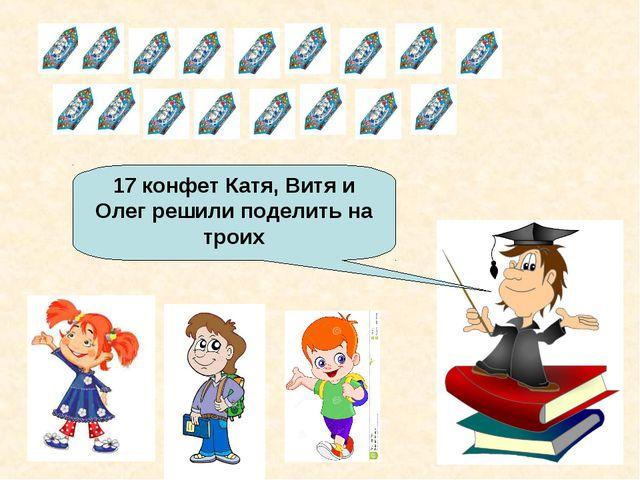 17 конфет Катя, Витя и Олег решили поделить на троих