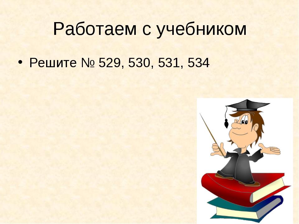 Работаем с учебником Решите № 529, 530, 531, 534