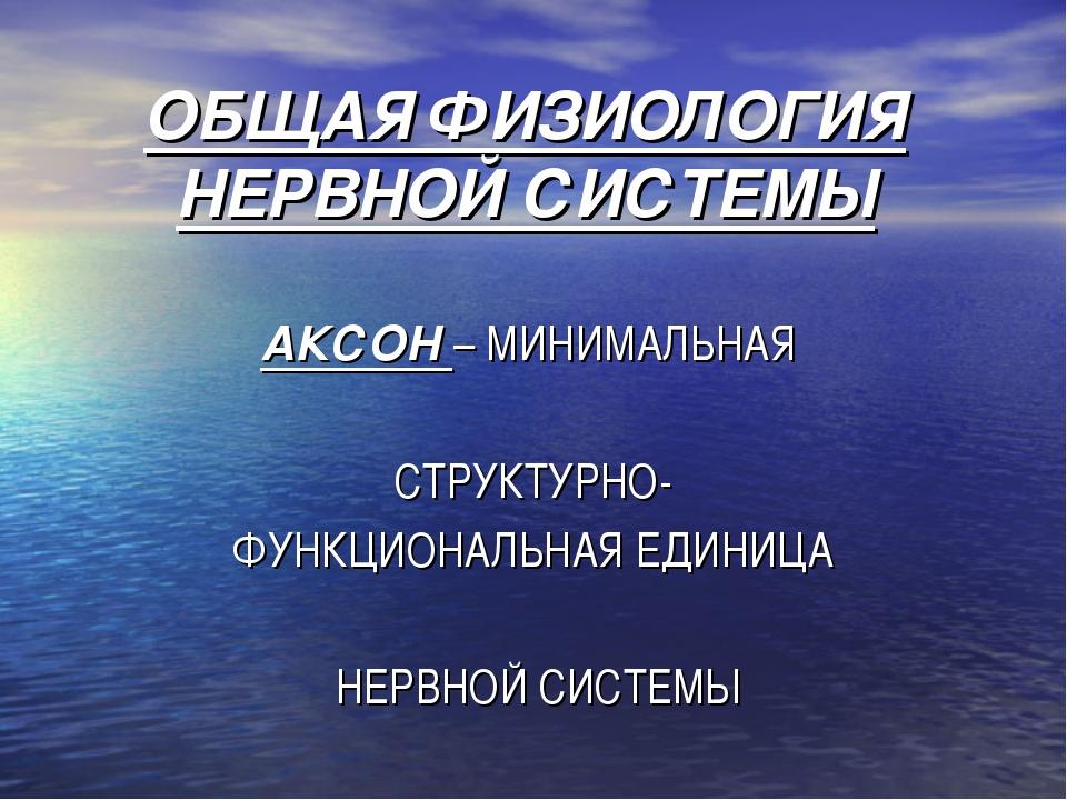 ОБЩАЯ ФИЗИОЛОГИЯ НЕРВНОЙ СИСТЕМЫ АКСОН – МИНИМАЛЬНАЯ СТРУКТУРНО- ФУНКЦИОНАЛЬН...