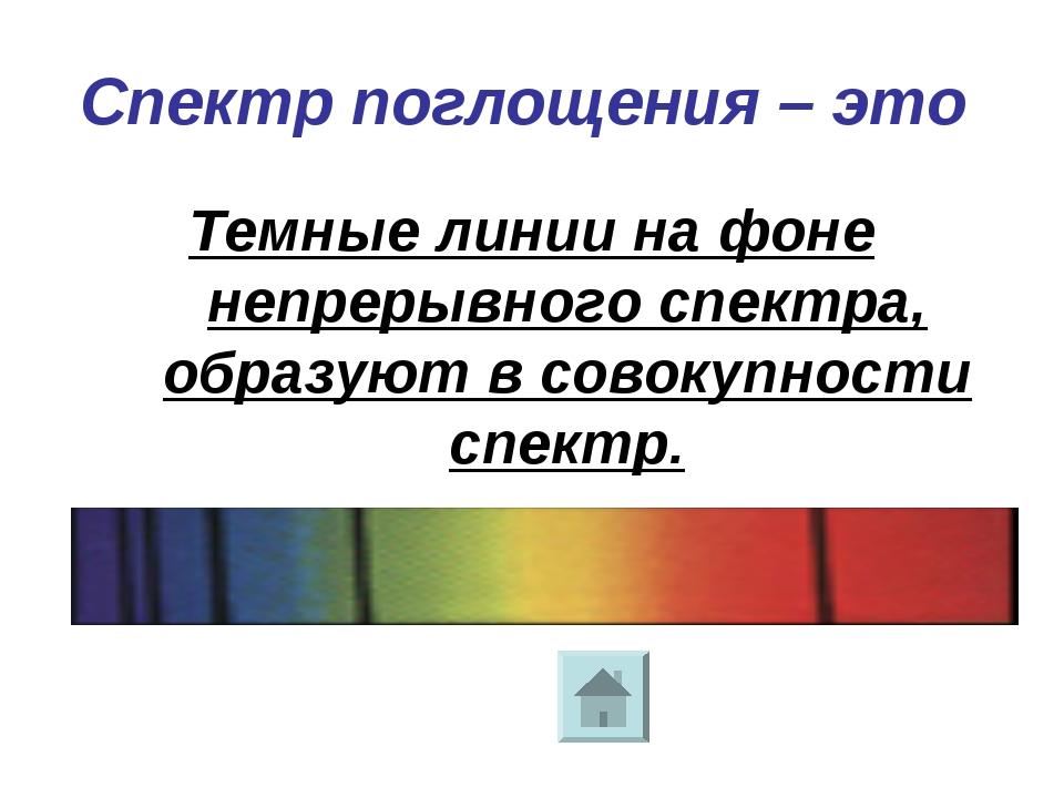 Спектр поглощения – это Темные линии на фоне непрерывного спектра, образуют в...