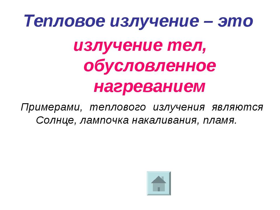 Тепловое излучение – это излучение тел, обусловленное нагреванием Примерами,...