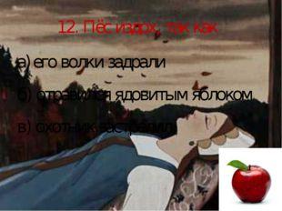 12. Пёс издох, так как его волки задрали б) отравился ядовитым яблоком в) охо