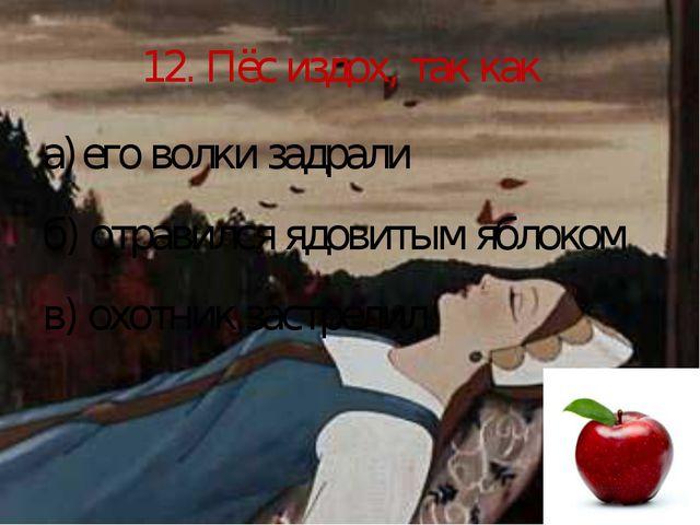 12. Пёс издох, так как его волки задрали б) отравился ядовитым яблоком в) охо...