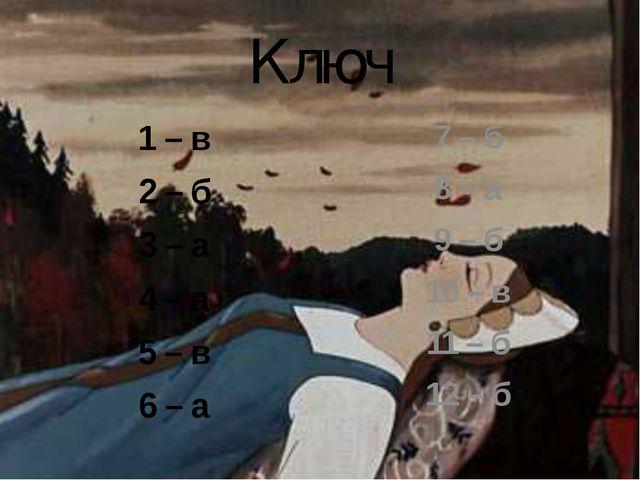 Ключ 1 – в 2 – б 3 – а 4 – а 5 – в 6 – а 7 – б 8 – а 9 – б 10 – в 11 – б 12 – б