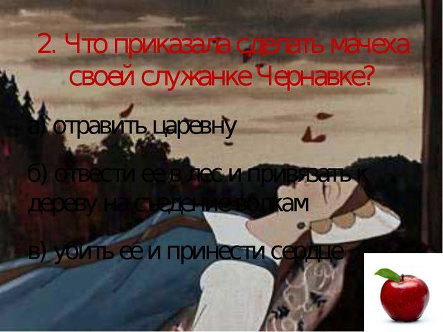 2. Что приказала сделать мачеха своей служанке Чернавке? а) отравить царевну...