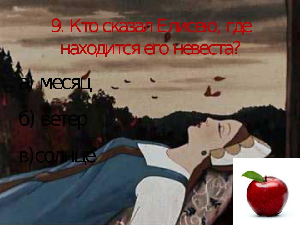9. Кто сказал Елисею, где находится его невеста? а) месяц б) ветер в)солнце