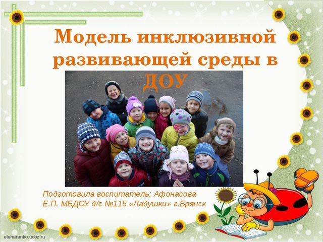 Модель инклюзивной развивающей среды в ДОУ Подготовила воспитатель: Афонасова...