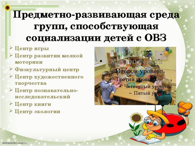 Предметно-развивающая среда групп, способствующая социализации детей с ОВЗ Це...