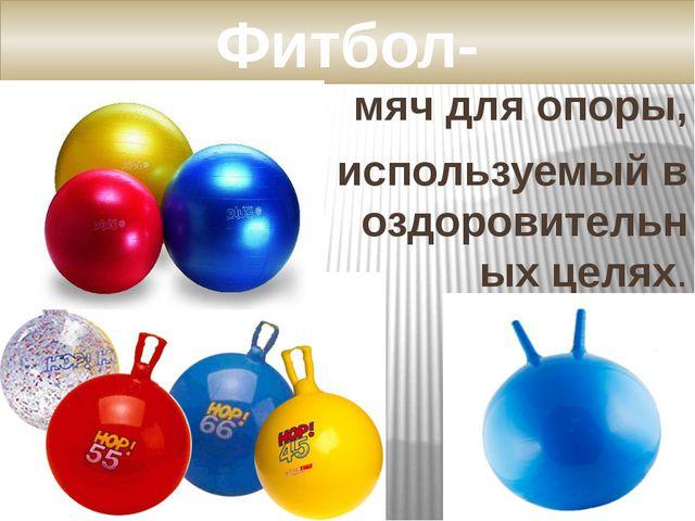 мяч для опоры, используемый в оздоровительных целях. Фитбол-