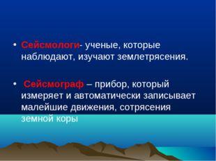 Сейсмологи- ученые, которые наблюдают, изучают землетрясения. Сейсмограф – пр