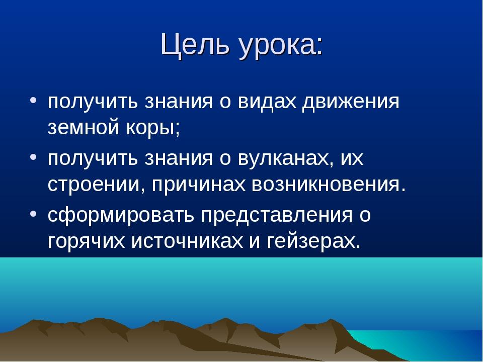 Цель урока: получить знания о видах движения земной коры; получить знания о в...