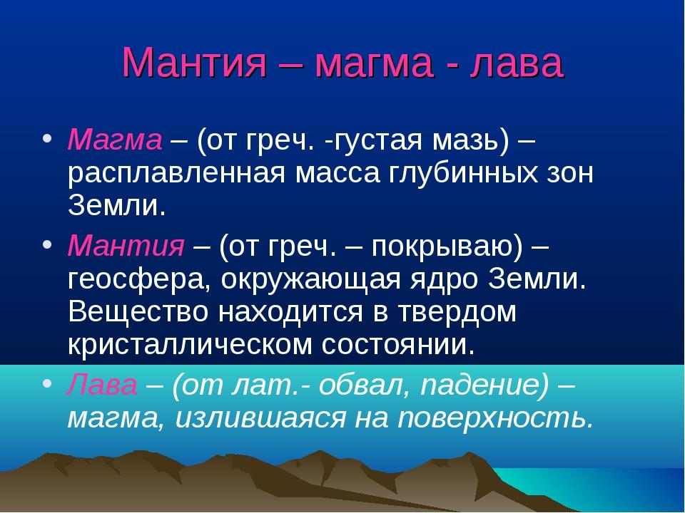 Мантия – магма - лава Магма – (от греч. -густая мазь) – расплавленная масса г...