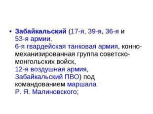 Забайкальский(17-я,39-я,36-яи53-я армии,6-я гвардейская танковая армия,