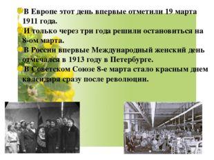 В Европе этот день впервые отметили 19 марта 1911 года. И только через три го
