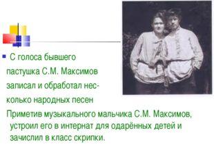 С голоса бывшего пастушка С.М. Максимов записал и обработал нес- колько народ