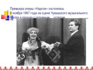 Премьера оперы «Нарспи» состоялась 6 ноября 1967 года на сцене Чувашского му