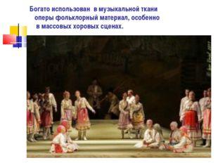 Богато использован в музыкальной ткани оперы фольклорный материал, особенно в