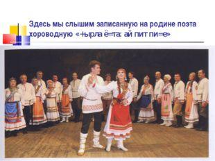 Здесь мы слышим записанную на родине поэта хороводную «+ырла ё=та: ай пит пи=е»