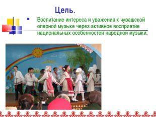 Цель. Воспитание интереса и уважения к чувашской оперной музыке через активно