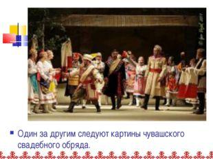 Один за другим следуют картины чувашского свадебного обряда.