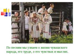 По песням мы узнаем о жизни чувашского народа, его труде, о его чувствах и мы