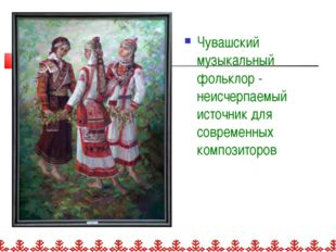 Чувашский музыкальный фольклор - неисчерпаемый источник для современных компо