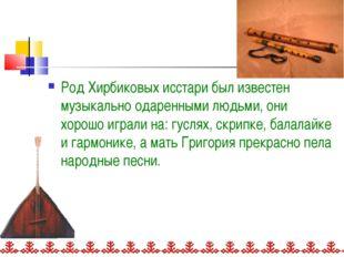 Род Хирбиковых исстари был известен музыкально одаренными людьми, они хорошо