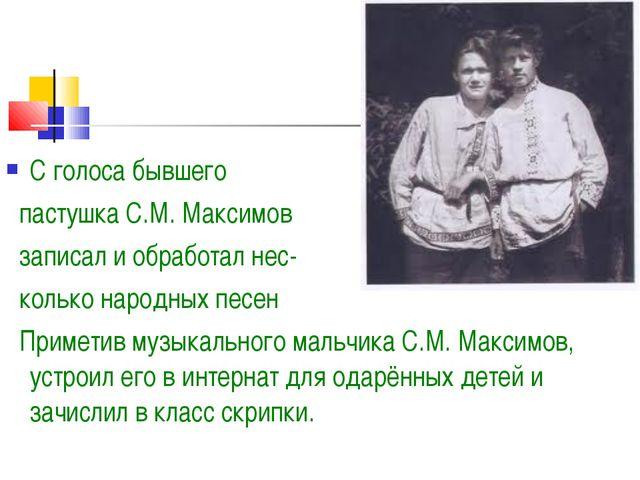 С голоса бывшего пастушка С.М. Максимов записал и обработал нес- колько народ...