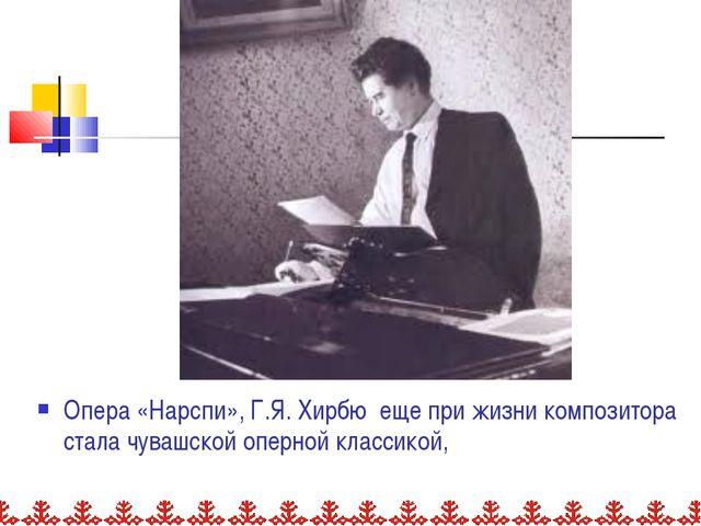 Опера «Нарспи», Г.Я. Хирбю еще при жизни композитора стала чувашской оперной...