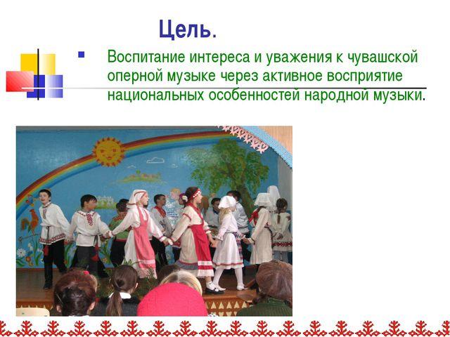 Цель. Воспитание интереса и уважения к чувашской оперной музыке через активно...