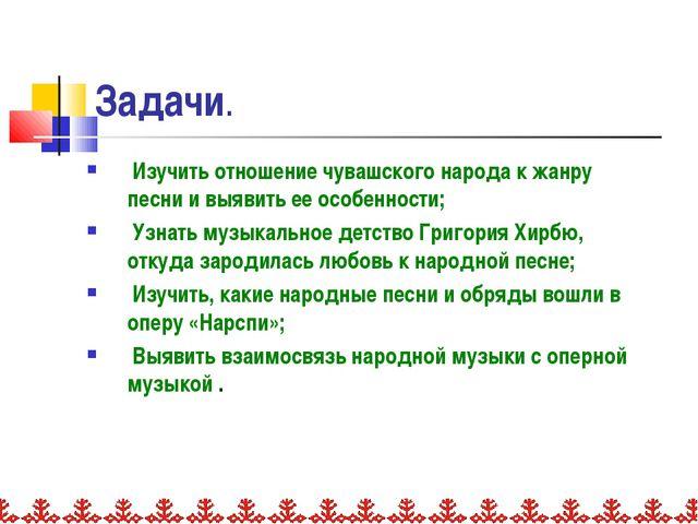 Задачи. Изучить отношение чувашского народа к жанру песни и выявить ее особен...