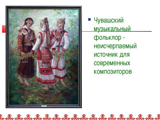Чувашский музыкальный фольклор - неисчерпаемый источник для современных компо...