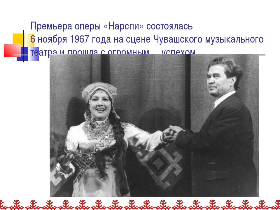 Премьера оперы «Нарспи» состоялась 6 ноября 1967 года на сцене Чувашского му...