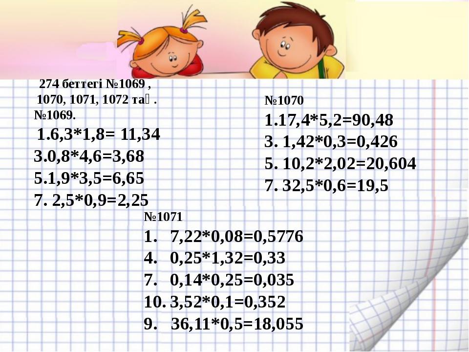 274 беттегі №1069 , 1070, 1071, 1072 тақ. №1069. 1.6,3*1,8= 11,34 3.0,8*4,6=3...