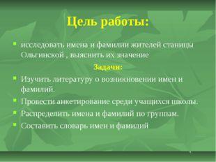 Цель работы: исследовать имена и фамилии жителей станицы Ольгинской , выяснит