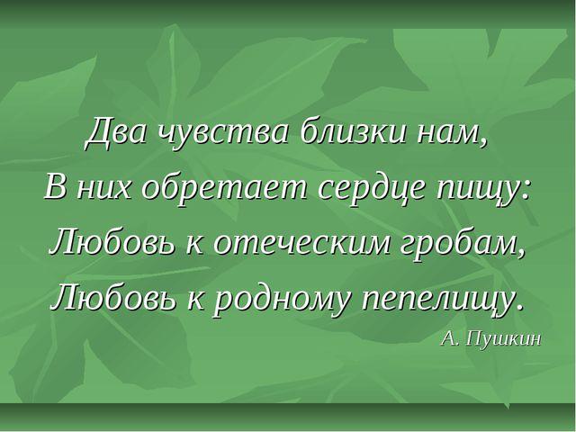 Два чувства близки нам, В них обретает сердце пищу: Любовь к отеческим гробам...