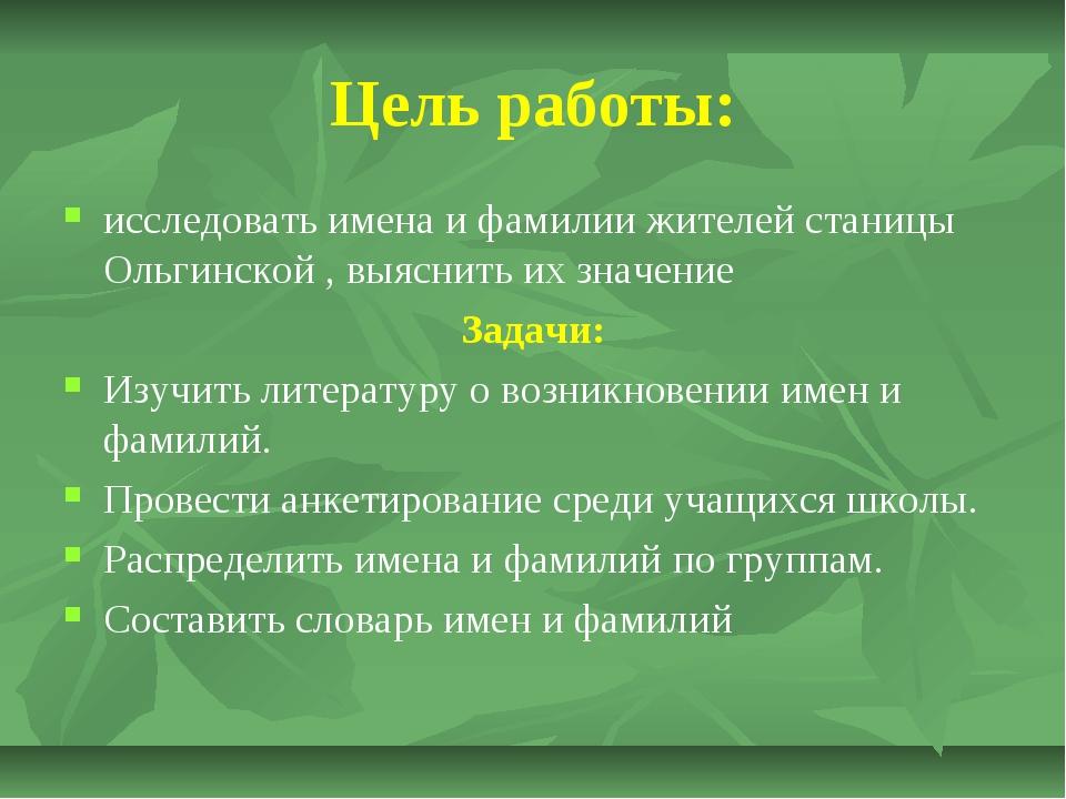 Цель работы: исследовать имена и фамилии жителей станицы Ольгинской , выяснит...