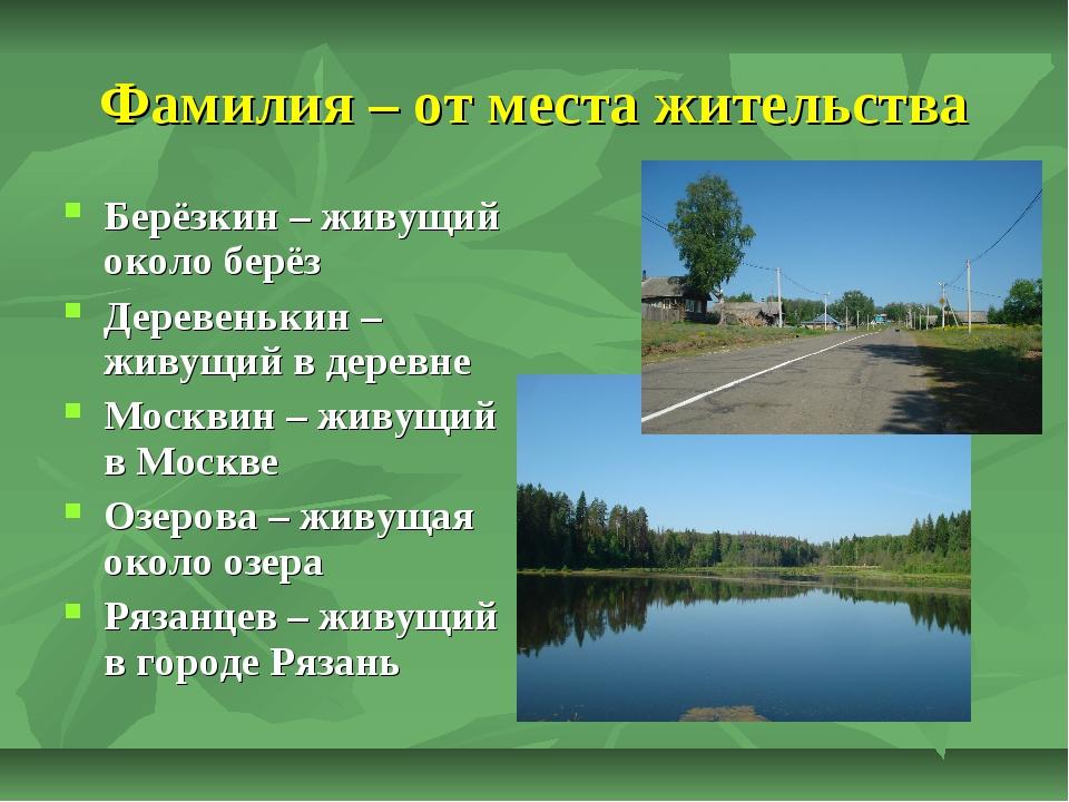 Фамилия – от места жительства Берёзкин – живущий около берёз Деревенькин – жи...