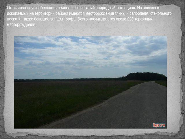 Отличительная особенность района - его богатый природный потенциал. Из полезн...