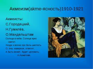 Акмеизм(akme-ясность)1910-1921 Акмеисты: С.Городецкий, Н.Гумилёв, О.Мандельшт